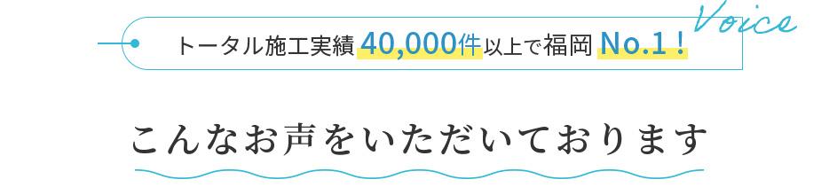 トータル施工実績40,000件以上で福岡No.1!/こんなお声をいただいております