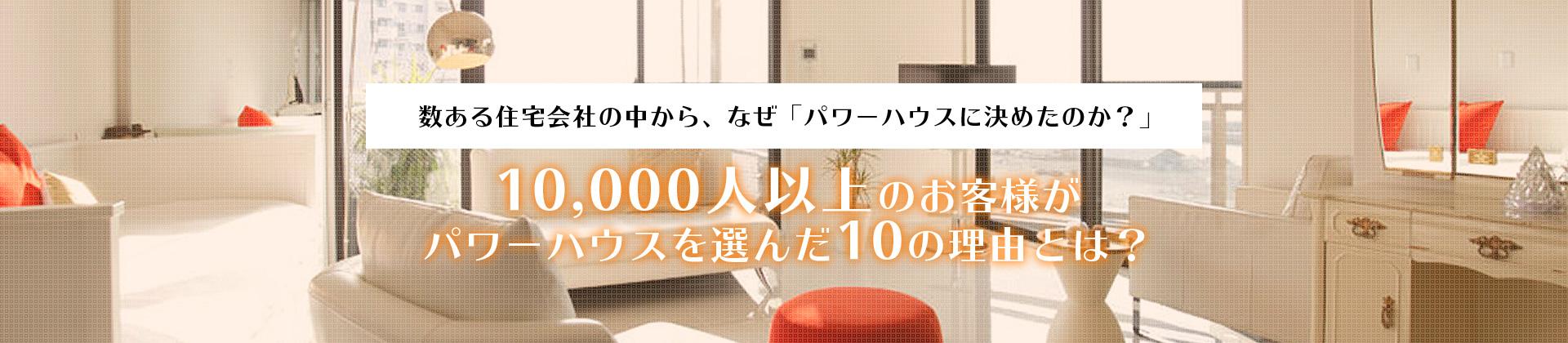 数ある住宅会社の中から、なぜ「パワーハウスに決めたのか?」10,000人以上のお客様がパワーハウスを選んだ10の理由とは?