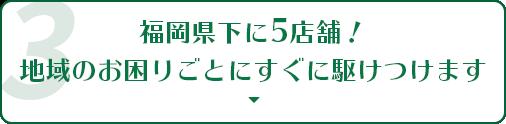 福岡県下に5店舗!地域のお困りごとにすぐ駆けつけます