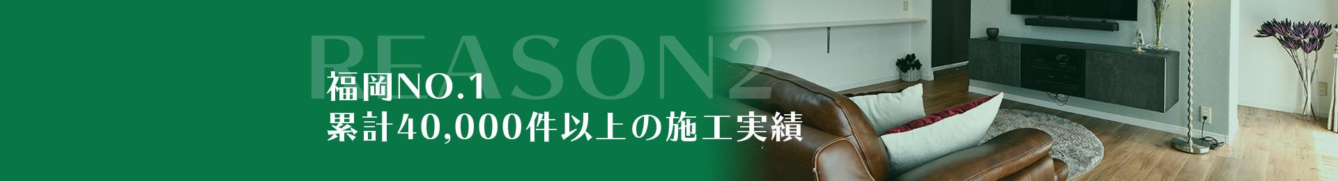 REASON2福岡No.1累計40,000件以上の施工実績
